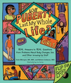 Will puberty last my whole life? : real answers to real questions from preteens about body changes, sex, and other growing-up stuff / Julie Metzger, RN, MN, and Robert Lehman, MD ; illustrated by Lia Cerizo.