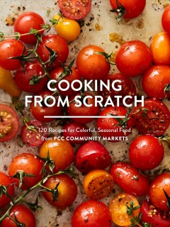 Cooking from scratch : 120 recipes for colorful, seasonal food from PCC Community Markets / with Jill Lightner ; photographs by Charity Burggraaf. - with Jill Lightner ; photographs by Charity Burggraaf.