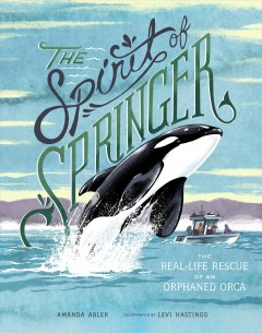 The spirit of Springer : the real-life rescue of an orphaned orca / Amanda Abler ; illustrated by Levi Hastings. - Amanda Abler ; illustrated by Levi Hastings.