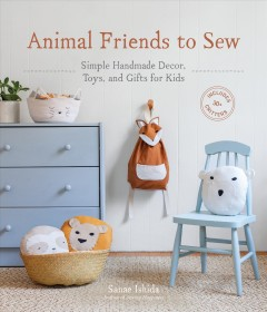 Animal friends to sew : simple handmade decor, toys, and gifts for kids / Sanae Ishida ; photography by Amy Johnson ; styling by Rachel Grunig.