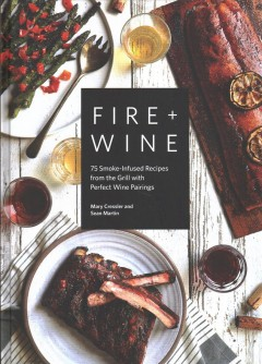 Fire + wine : 75 smoke-infused recipes from the grill with perfect wine pairings / Mary Cressler and Sean Martin. - Mary Cressler and Sean Martin.