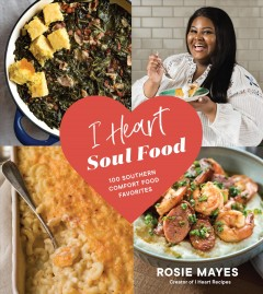 I heart soul food : 100 Southern comfort food favorites / Rosie Mayes ; photography and styling by Michael and Danielle Kartes.