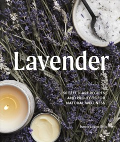 Lavender : 50 self-care recipes and projects for natural wellness / Bonnie Louise Gillis ; photography by Charity Burggraaf. - Bonnie Louise Gillis ; photography by Charity Burggraaf.