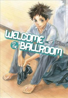 Welcome to the ballroom Volume 5, Life goes on /  Tomo Takeuchi ; translation, Karen McGillicuddy ; lettering, Brndn Blakeslee ; editing, Paul Starr. - Tomo Takeuchi ; translation, Karen McGillicuddy ; lettering, Brndn Blakeslee ; editing, Paul Starr.