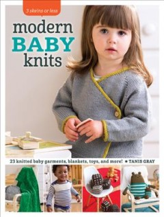 3 skeins or less : modern baby knits : 23 knitted baby garments, blankets, toys, and more! / Tanis Gray. - Tanis Gray.