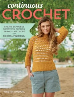 Continuous crochet : create seamless sweaters, shrugs, shawls and more--with minimal finishing! / Kristin Omdahl.