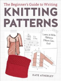 The beginner's guide to writing knitting patterns : learn to write patterns others can knit / Kate Atherley. - Kate Atherley.