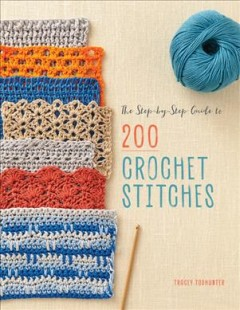 The step-by-step guide to 200 crochet stitches /  Tracey Todhunter.
