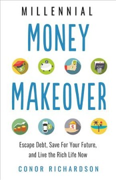 Millennial money makeover : escape debt, save for your future, and live the rich life now / Conor Richardson. - Conor Richardson.