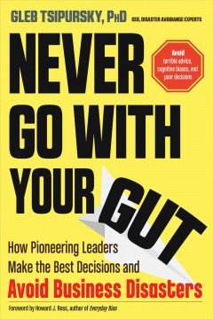 Never go with your gut : how pioneering leaders make the best decisions and avoid business disasters / Gleb Tsipursky, PhD, CEO, Disaster Avoidance Experts. - Gleb Tsipursky, PhD, CEO, Disaster Avoidance Experts.