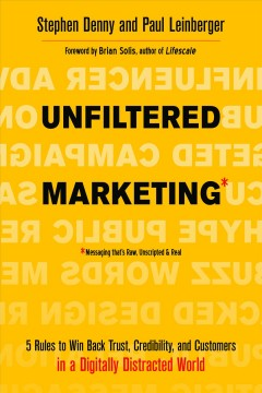 Unfiltered marketing : 5 rules to win back trust, credibility, and customers in a digitally distracted world / Stephen Denny and Paul Leinberger. - Stephen Denny and Paul Leinberger.
