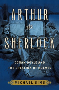 Arthur and Sherlock : Conan Doyle and the creation of Holmes / Michael Sims.
