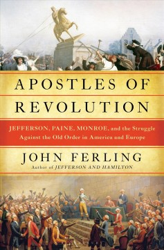 Apostles of revolution : Jefferson, Paine, Monroe and the struggle against the old order in America and Europe / John Ferling.