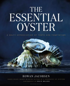The essential oyster : a salty appreciation of taste and temptation / Rowan Jacobsen ; photography, David Malosh ; styling, Adrienne Anderson.