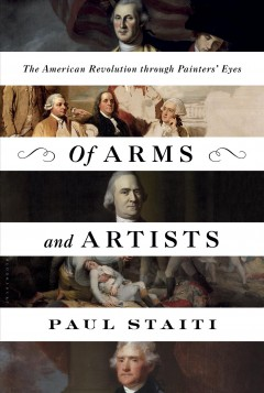 Of arms and artists : the American Revolution through painters' eyes / Paul Staiti.