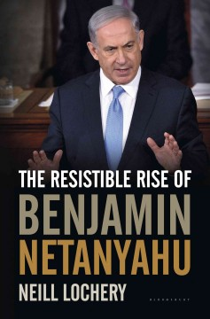 The resistible rise of Benjamin Netanyahu /  Neill Lochery.