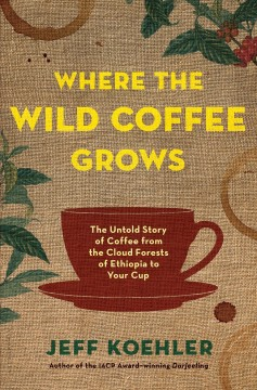 Where the wild coffee grows : the untold story of coffee from the cloud forests of Ethiopia to your cup / Jeff Koehler. - Jeff Koehler.