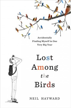 Lost among the birds : accidentally finding myself in one very big year / Neil Hayward. - Neil Hayward.