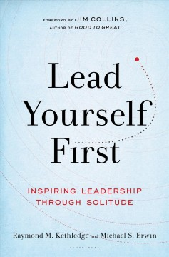 Lead yourself first : inspiring leadership through solitude / with a foreword by Jim Collins ; Raymond M. Kethledge and Michael S. Erwin. - with a foreword by Jim Collins ; Raymond M. Kethledge and Michael S. Erwin.