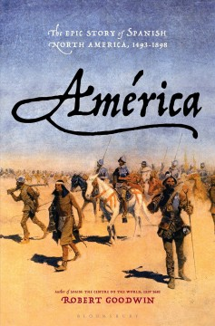 América : the epic story of Spanish North America, 1493-1898 / Robert Goodwin.