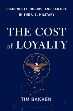 The cost of loyalty : dishonesty, hubris, and failure in the U.S. military / Tim Bakken.