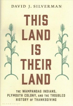 This land is their land : the Wampanoag Indians, Plymouth Colony, and the troubled history of Thanksgiving / David J. Silverman.