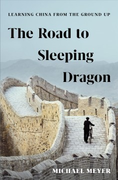 The road to Sleeping Dragon : learning China from the ground up / Michael Meyer. - Michael Meyer.