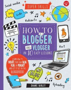 How to be a blogger and vlogger in 10 easy lessons /  Shane Birley. - Shane Birley.