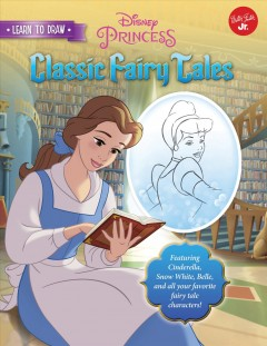 Learn to Draw Disney's Classic Fairy Tales : Featuring Cinderella, Snow White, Belle, and All Your Favorite Fairy Tale Characters!