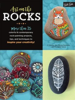 Art on the rocks : more than 35 colorful & contemporary rock painting projects, tips, and techniques / F. Sehnaz Bac, Marisa Redondo, and Margaret Vance.