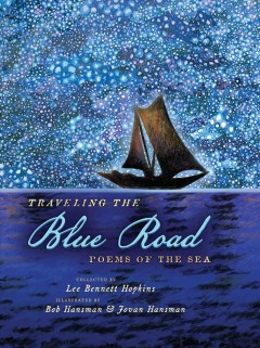Traveling the blue road : poems of the sea / collected by Lee Bennett Hopkins ; illustrated by Bob Hansman & Jovan Hansman.