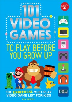 101 video games to play before you grow up : the unofficial must-play video game list for kids / Ben Bertoli ; illustrations by Spencer Wilson. - Ben Bertoli ; illustrations by Spencer Wilson.