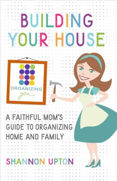 Building your house : a faithful mom's guide to organizing home and family / Shannon Upton.