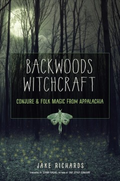 Backwoods witchcraft : conjure & folk magic from Appalachia / Jake Richards ; foreword by Starr Casas.