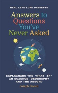 Answers to questions you've never asked : explaining the what if in science, geography... and the absurd / Joseph Pisenti.