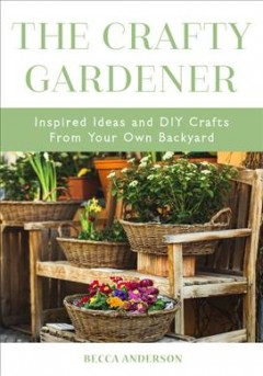 The crafty gardener : inspired ideas and DIY crafts from your own backyard / by Becca Anderson.