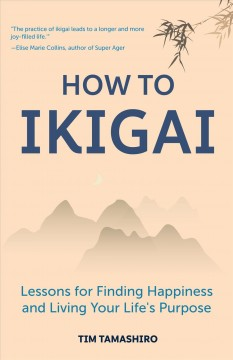 How to Ikigai : lessons for finding happiness and living your life's purpose / Tim Tamashiro.