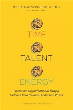 Time, talent, energy : overcome organizational drag and unleash your team's productive power / Michael Mankins, Eric Garton. - Michael Mankins, Eric Garton.