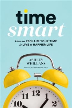 Time smart : how to reclaim your time & live a happier life / Ashley Whillans. - Ashley Whillans.