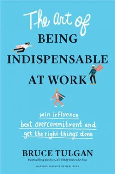 The art of being indispensable at work : win influence, beat overcommitment, and get the right things done / Bruce Tulgan. - Bruce Tulgan.