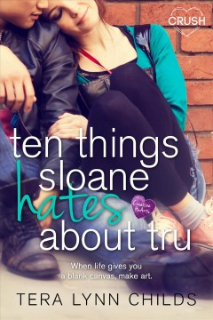 Ten things sloane hates about tru : a creative hearts novel / Tera Lynn Childs.