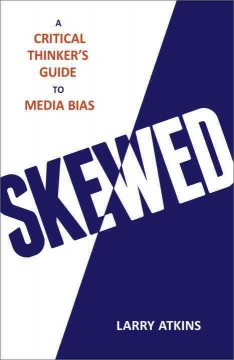 Skewed : a critical thinker's guide to media bias / Larry Atkins.