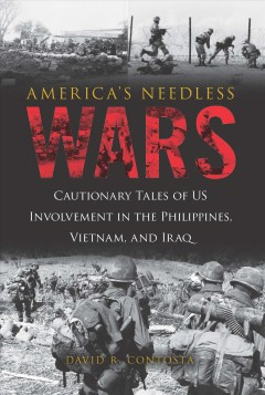 America's needless wars : cautionary tales of US involvement in the Philippines, Vietnam, and Iraq / David R. Contosta.