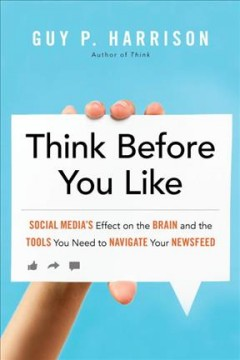 Think before you like : social media's effect on the brain and the tools you need to navigate your newsfeed / Guy P. Harrison.