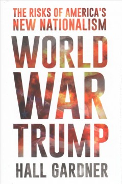 World war Trump : the risks of America's new nationalism / by Hall Gardner. - by Hall Gardner.