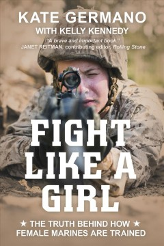 Fight like a girl : the truth behind how female Marines are trained / Kate Germano ; with Kelly Kennedy.