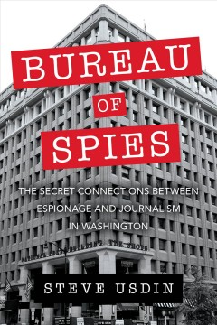 Bureau of spies : the secret connections between espionage and journalism in Washington / Steven T. Usdin.
