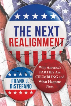 The next realignment : why America's parties are crumbling and what happens next / Frank J. DiStefano.