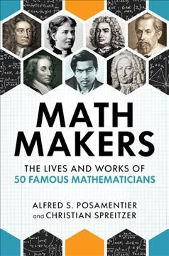Math makers : the lives and works of 50 famous mathematicians / Alfred S. Posamentier and Christian Spreitzer.