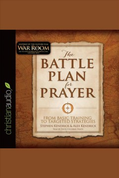 The battle plan for prayer : from basic training to targeted strategies / Stephen Kendrick & Alex Kendrick.